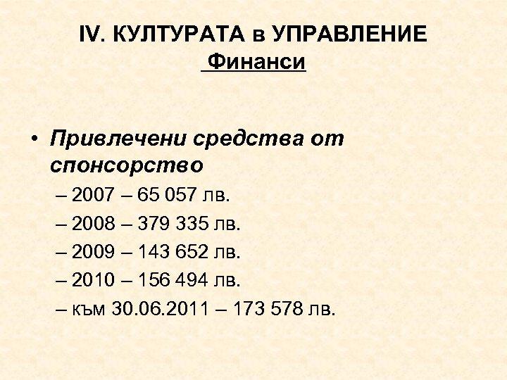 ІV. КУЛТУРАТА в УПРАВЛЕНИЕ Финанси • Привлечени средства от спонсорство – 2007 – 65