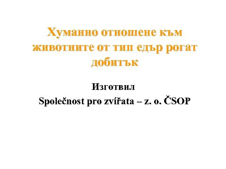 Хуманно отношене към животните от тип едър рогат добитък Изготвил Společnost pro zvířata –