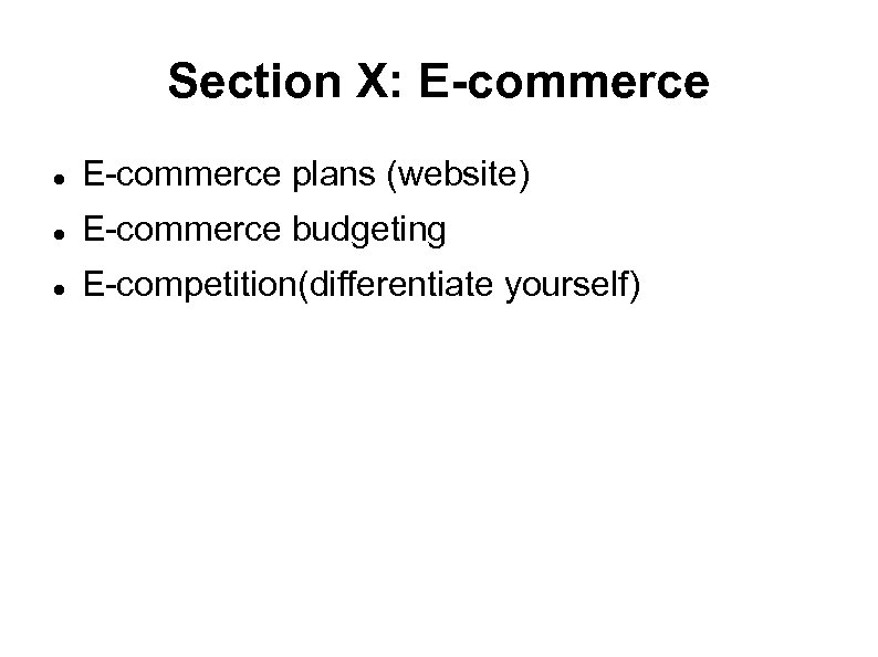 Section X: E-commerce plans (website) E-commerce budgeting E-competition(differentiate yourself)