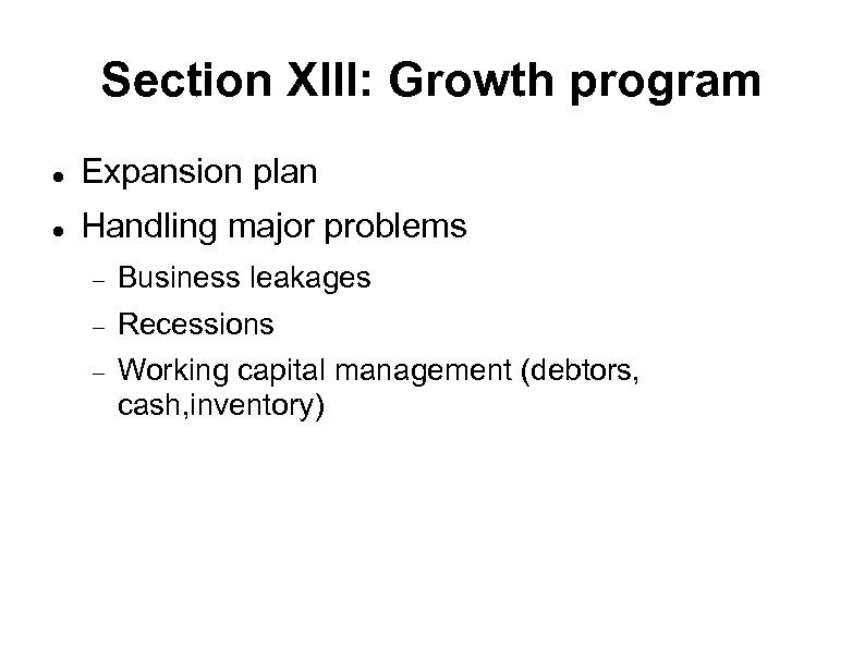 Section XIII: Growth program Expansion plan Handling major problems Business leakages Recessions Working capital