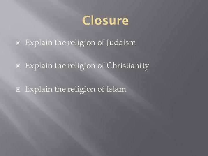 Closure Explain the religion of Judaism Explain the religion of Christianity Explain the religion