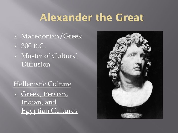 Alexander the Great Macedonian/Greek 300 B. C. Master of Cultural Diffusion Hellenistic Culture Greek,
