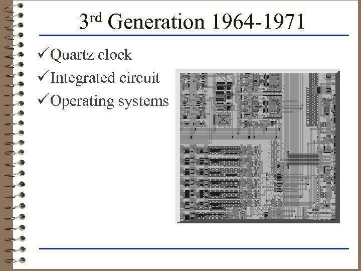 3 rd Generation 1964 -1971 ü Quartz clock ü Integrated circuit ü Operating systems