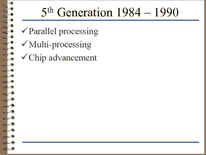 5 th Generation 1984 – 1990 ü Parallel processing ü Multi-processing ü Chip advancement