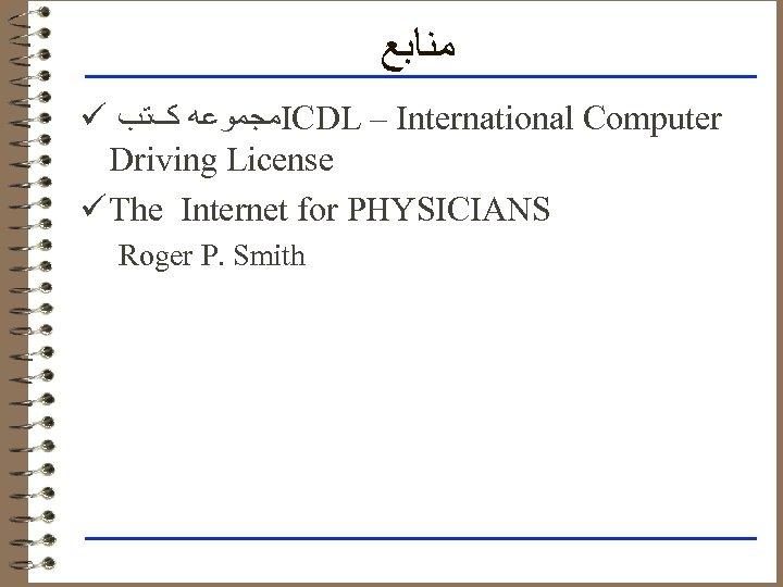 ﻣﻨﺎﺑﻊ ü ﻣﺠﻤﻮﻋﻪ کﺘﺐ ICDL – International Computer Driving License ü The Internet