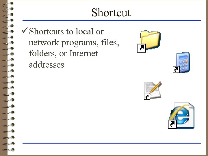 Shortcut ü Shortcuts to local or network programs, files, folders, or Internet addresses