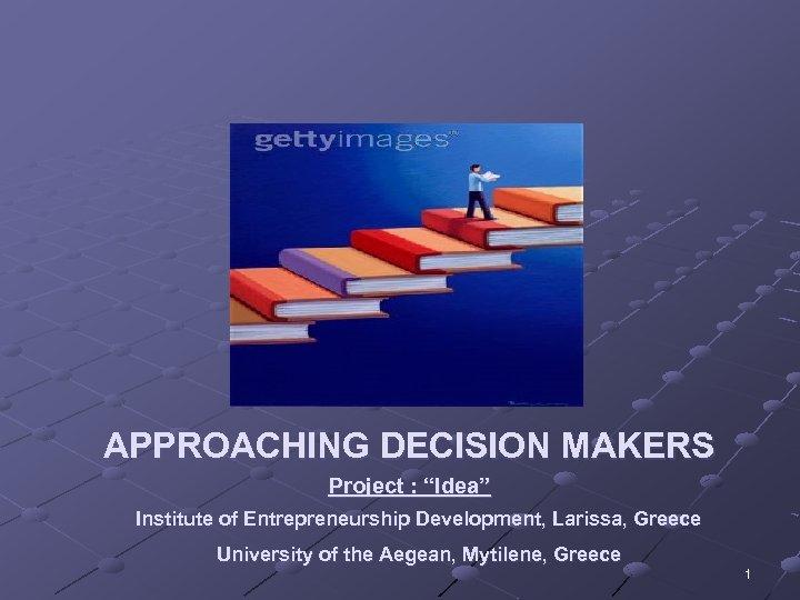 "APPROACHING DECISION MAKERS Project : ""Idea"" Institute of Entrepreneurship Development, Larissa, Greece University of"