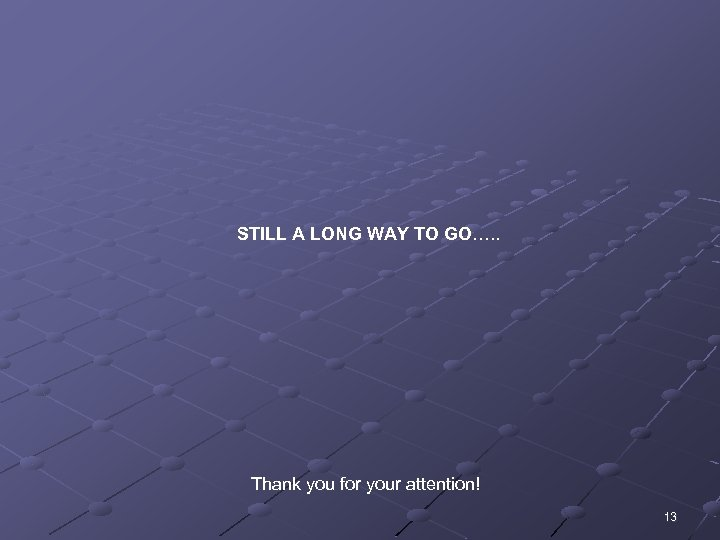 STILL A LONG WAY TO GO…. . Thank you for your attention! 13