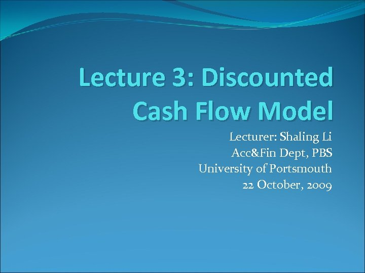 Lecture 3: Discounted Cash Flow Model Lecturer: Shaling Li Acc&Fin Dept, PBS University of
