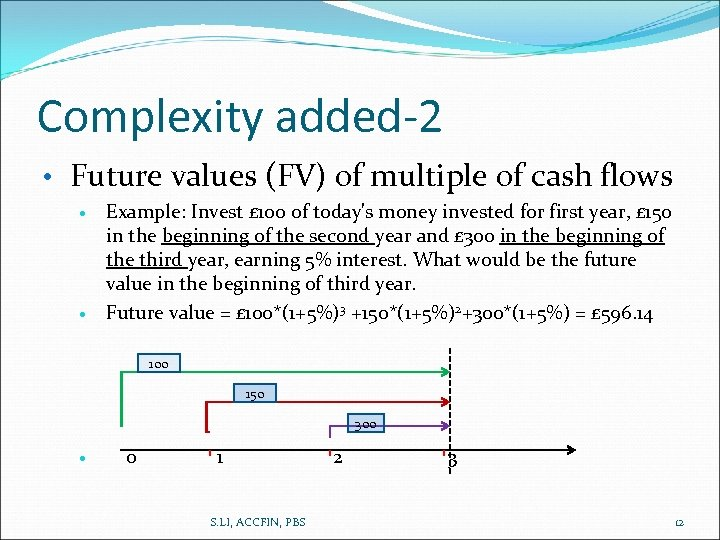 Complexity added-2 • Future values (FV) of multiple of cash flows Example: Invest £