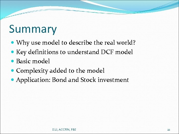 Summary Why use model to describe the real world? Key definitions to understand DCF
