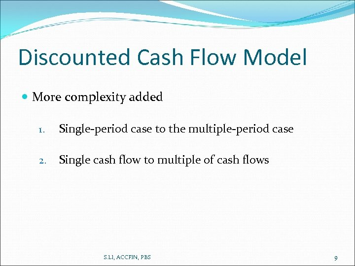 Discounted Cash Flow Model More complexity added 1. Single-period case to the multiple-period case