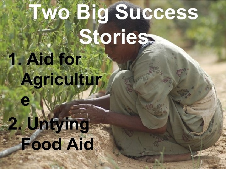 Two Big Success Stories 1. Aid for Agricultur e 2. Untying Food Aid