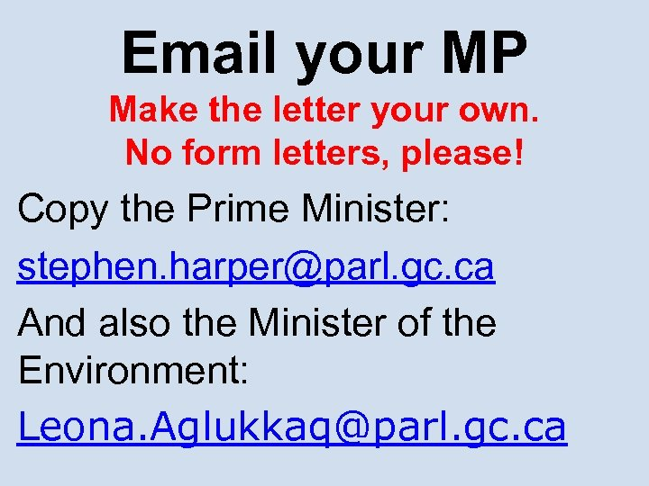 Email your MP Make the letter your own. No form letters, please! Copy the