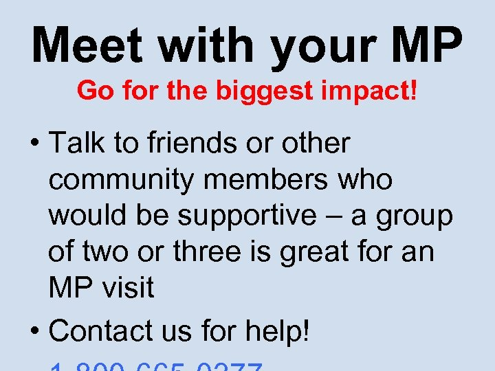 Meet with your MP Go for the biggest impact! • Talk to friends or