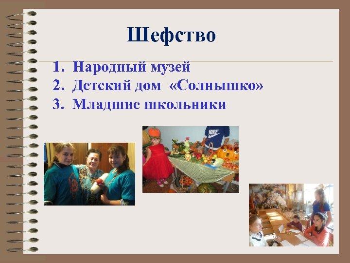 Шефство 1. Народный музей 2. Детский дом «Солнышко» 3. Младшие школьники