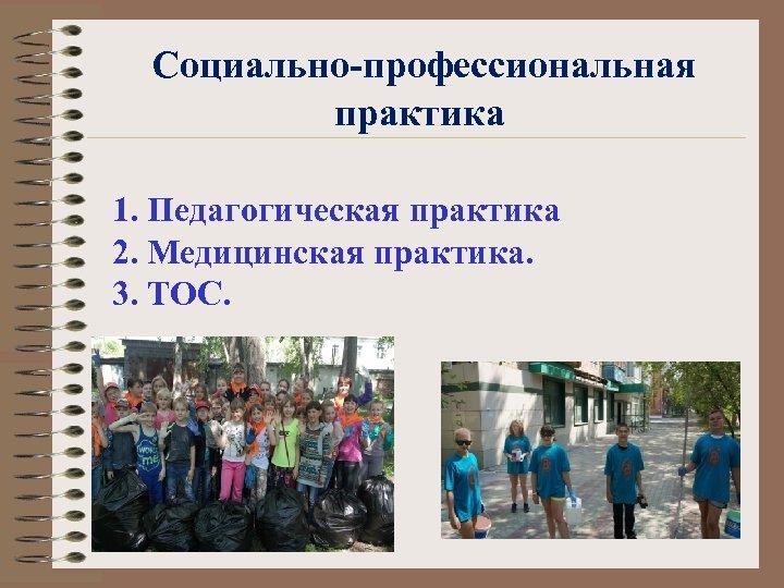 Социально-профессиональная практика 1. Педагогическая практика 2. Медицинская практика. 3. ТОС.