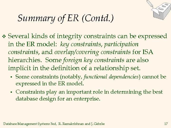 Summary of ER (Contd. ) v Several kinds of integrity constraints can be expressed
