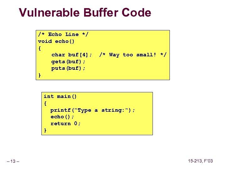Vulnerable Buffer Code /* Echo Line */ void echo() { char buf[4]; gets(buf); puts(buf);