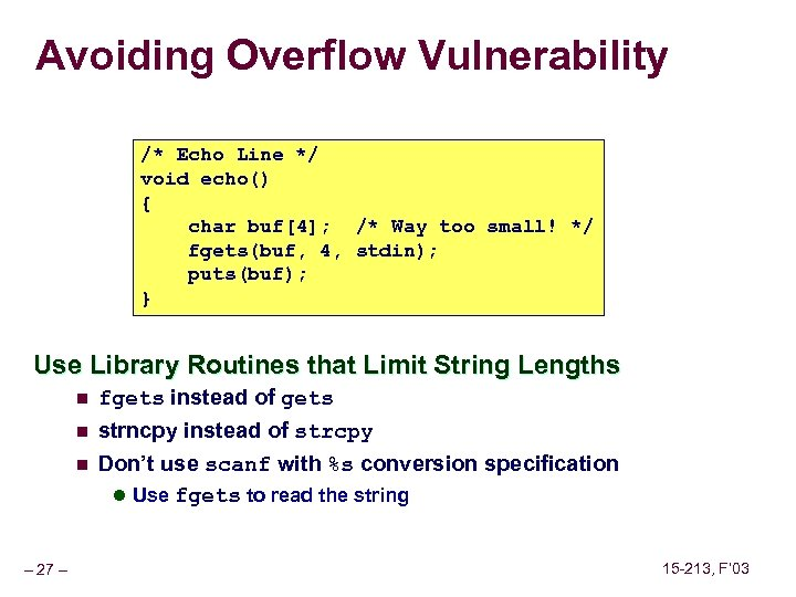 Avoiding Overflow Vulnerability /* Echo Line */ void echo() { char buf[4]; /* Way