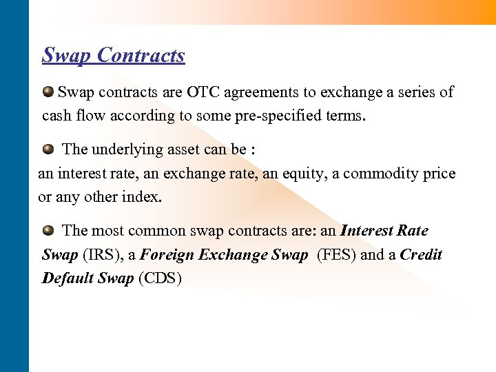 Swap Contracts Swap contracts are OTC agreements to exchange a series of cash flow