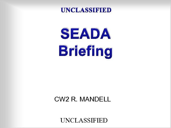 UNCLASSIFIED SEADA Briefing CW 2 R. MANDELL UNCLASSIFIED