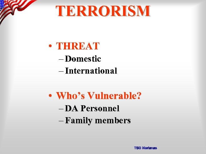 TERRORISM • THREAT – Domestic – International • Who's Vulnerable? – DA Personnel –