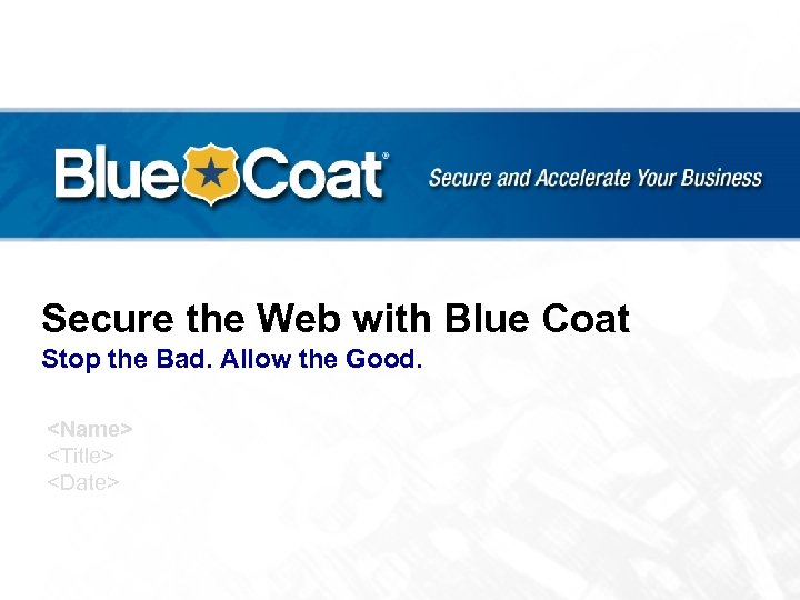 Secure the Web with Blue Coat Stop the Bad. Allow the Good. <Name> <Title>