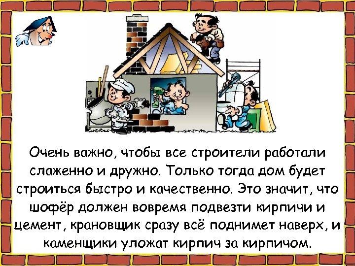 Очень важно, чтобы все строители работали слаженно и дружно. Только тогда дом будет строиться