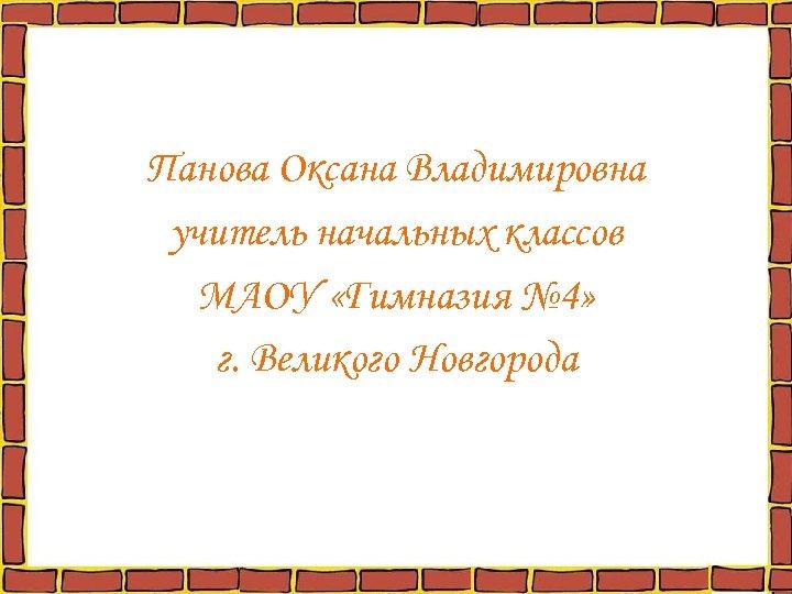 Панова Оксана Владимировна учитель начальных классов МАОУ «Гимназия № 4» г. Великого Новгорода