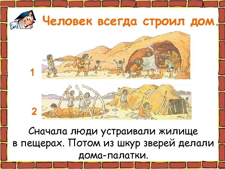 Человек всегда строил дом. 1 2 Сначала люди устраивали жилище в пещерах. Потом из
