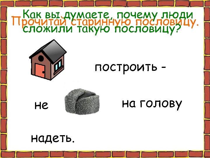 Как вы думаете, почему люди Прочитай старинную пословицу. сложили такую пословицу? построить не надеть.