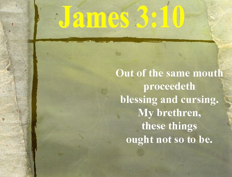 Out of the same mouth proceedeth blessing and cursing. My brethren, these things ought