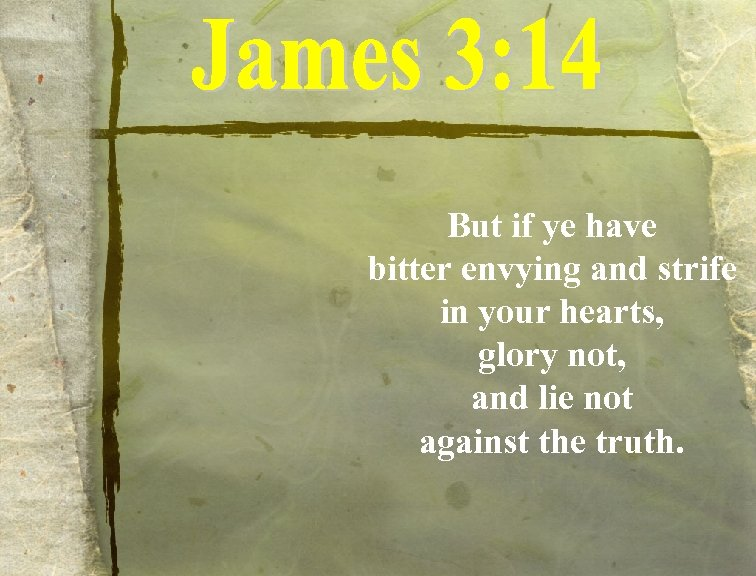 But if ye have bitter envying and strife in your hearts, glory not, and