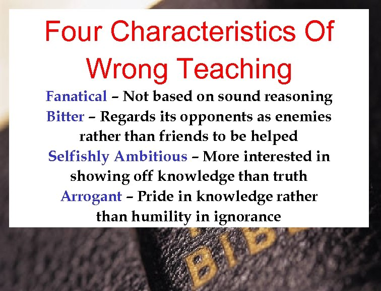 Four Characteristics Of Wrong Teaching Fanatical – Not based on sound reasoning Bitter –