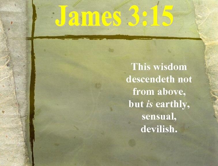 This wisdom descendeth not from above, but is earthly, sensual, devilish.