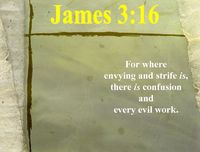 For where envying and strife is, there is confusion and every evil work.