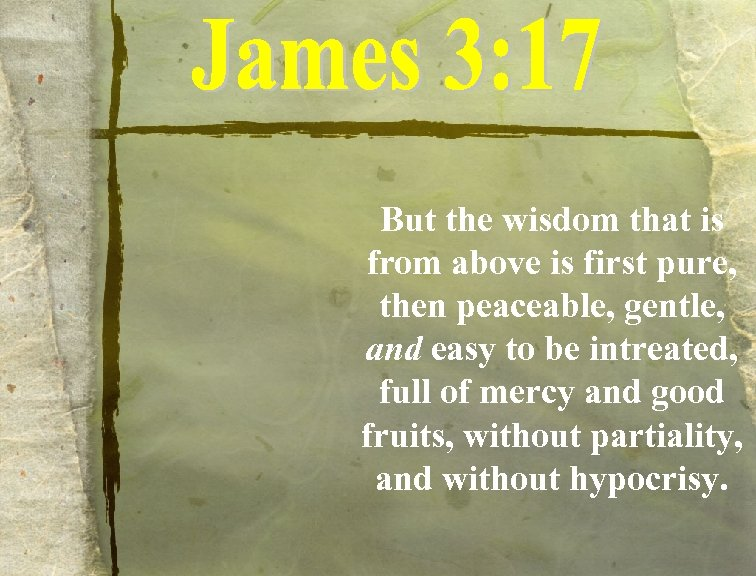But the wisdom that is from above is first pure, then peaceable, gentle, and