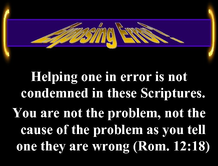 Helping one in error is not condemned in these Scriptures. You are not the