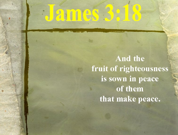 And the fruit of righteousness is sown in peace of them that make peace.