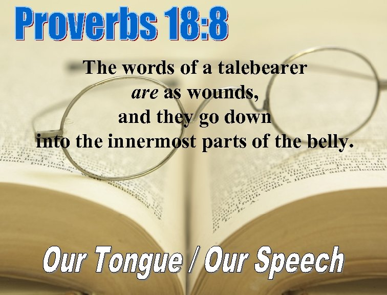 The words of a talebearer are as wounds, and they go down into the