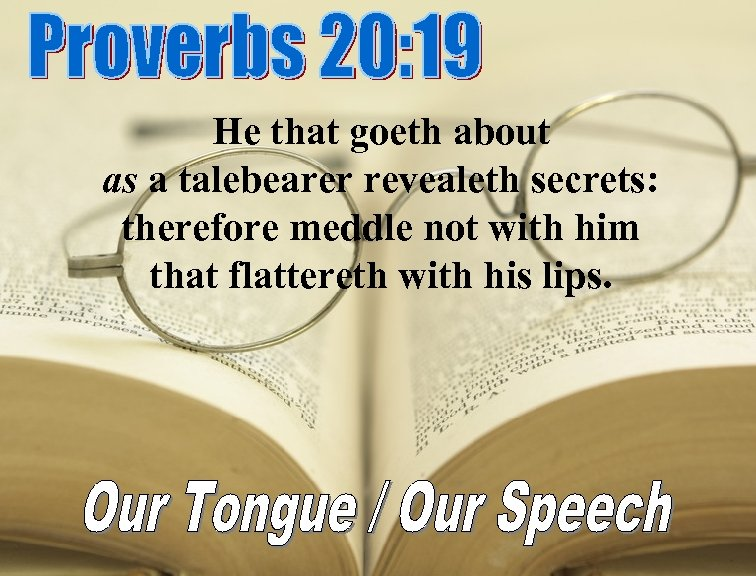 He that goeth about as a talebearer revealeth secrets: therefore meddle not with him