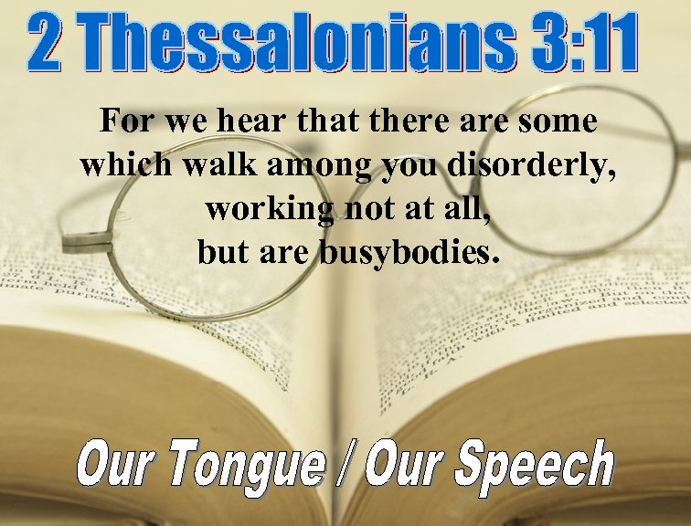 For we hear that there are some which walk among you disorderly, working not