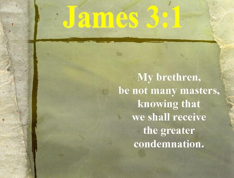 My brethren, be not many masters, knowing that we shall receive the greater condemnation.