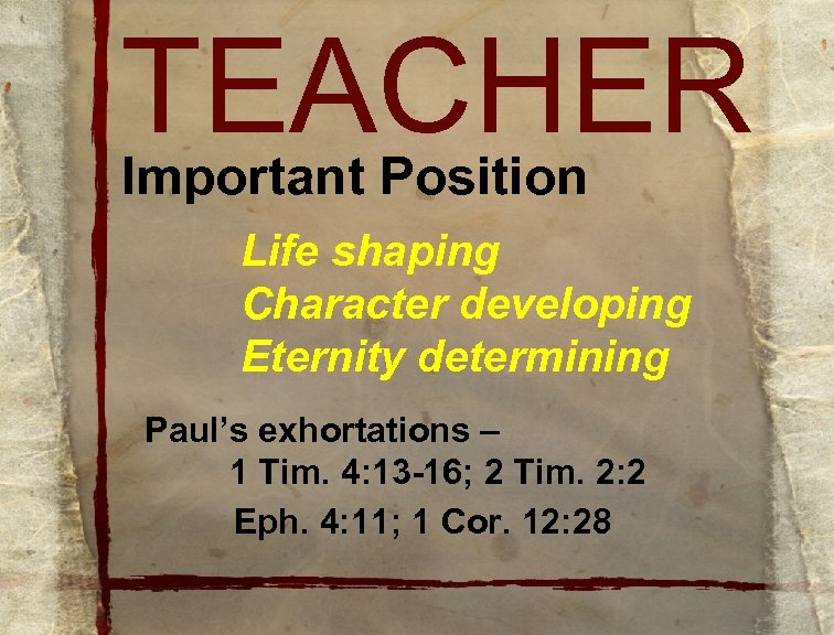 TEACHER Important Position Life shaping Character developing Eternity determining Paul's exhortations – 1 Tim.