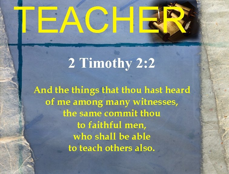 TEACHER 2 Timothy 2: 2 And the things that thou hast heard of me