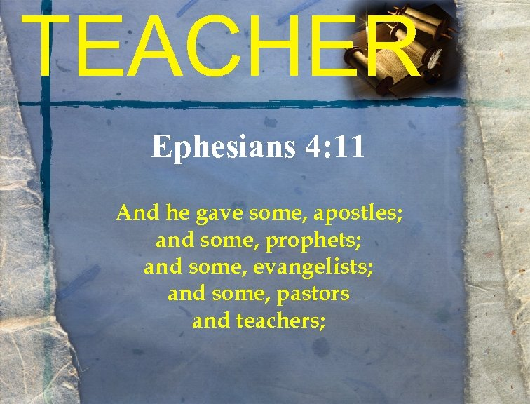 TEACHER Ephesians 4: 11 And he gave some, apostles; and some, prophets; and some,