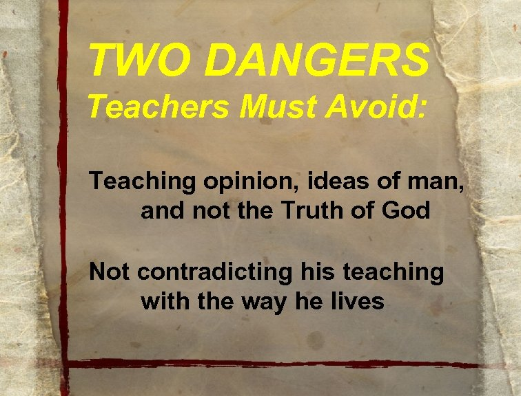 TWO DANGERS Teachers Must Avoid: Teaching opinion, ideas of man, and not the Truth
