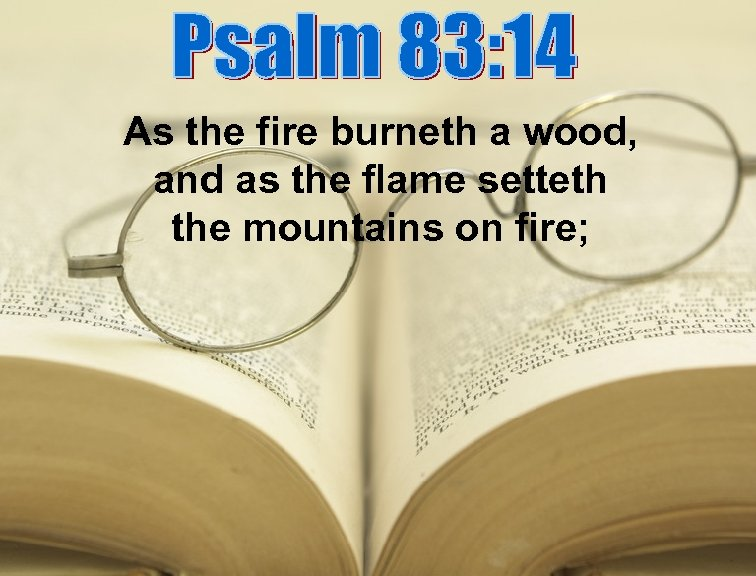 As the fire burneth a wood, and as the flame setteth the mountains on