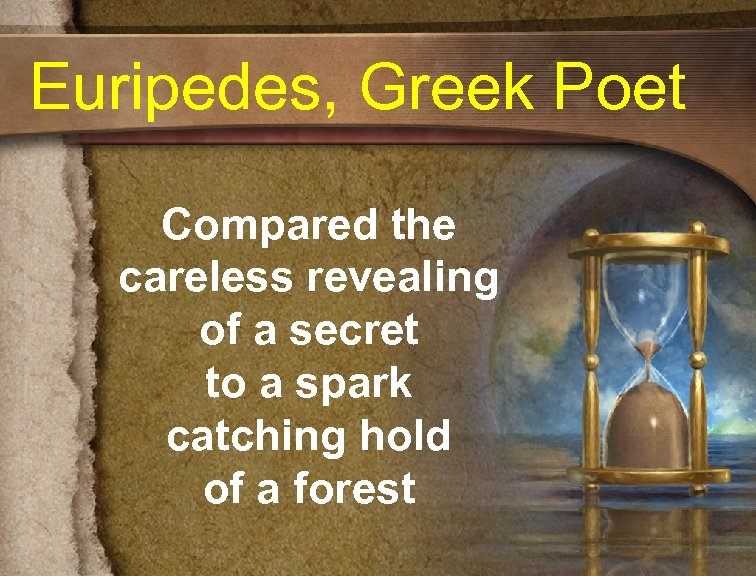 Euripedes, Greek Poet Compared the careless revealing of a secret to a spark catching